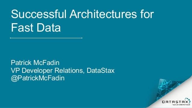 Successful Architectures for Fast Data Patrick McFadin VP Developer Relations, DataStax @PatrickMcFadin