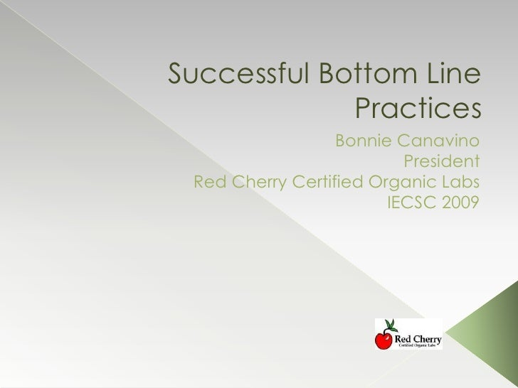 Successful Bottom Line Practices<br />Bonnie Canavino<br /> President<br />Red Cherry Certified Organic Labs<br />IECSC 20...