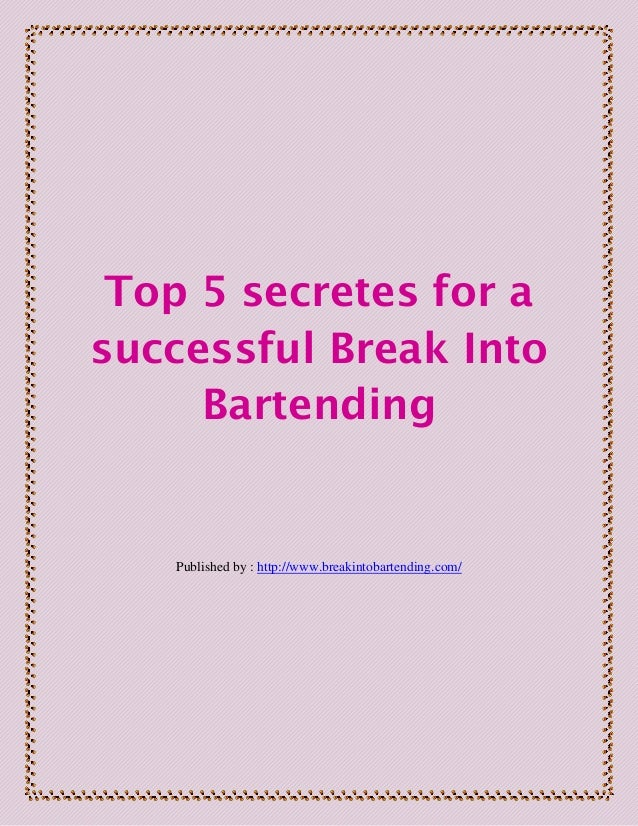 Top 5 secretes for asuccessful Break IntoBartendingPublished by : http://www.breakintobartending.com/