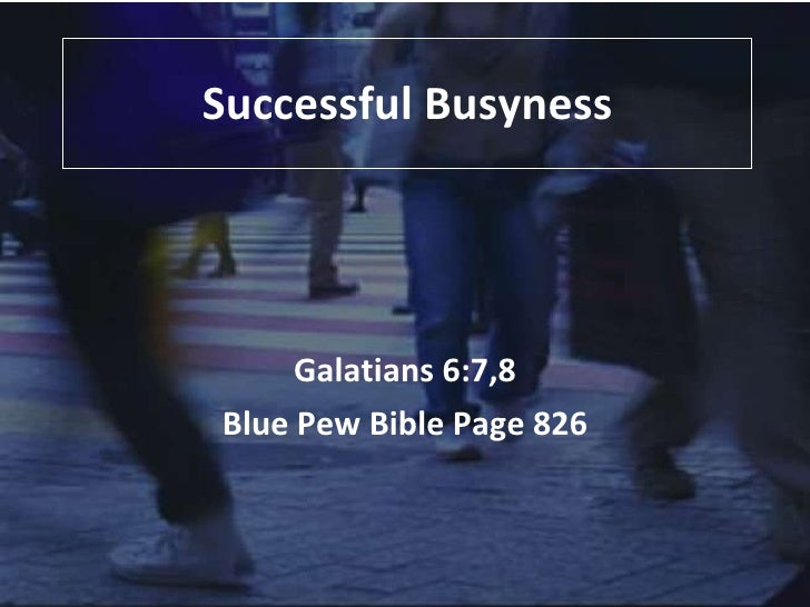 Successful Busyness Galatians 6:7,8 Blue Pew Bible Page 826