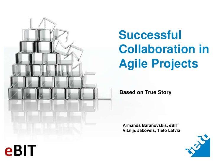 Successful Collaboration in Agile Projects<br />Based on True Story<br />Armands Baranovskis, eBIT<br />Vitālijs Jakovels,...