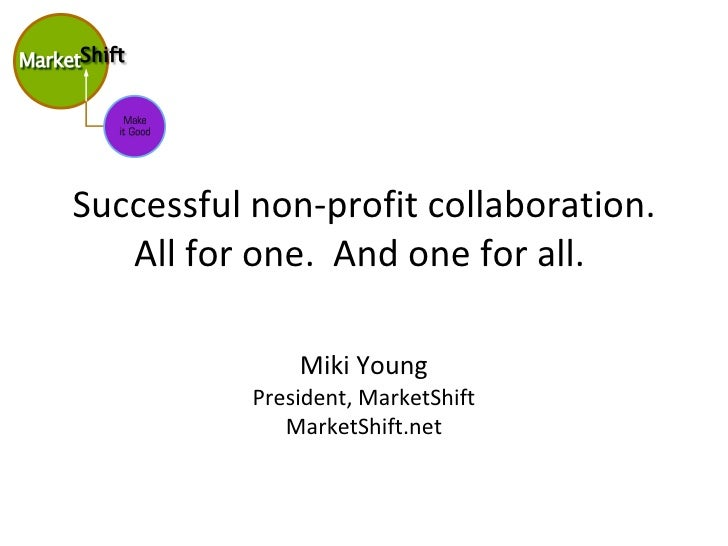 Successful non-profit collaboration. All for one.  And one for all.  Miki Young President, MarketShift MarketShift.net