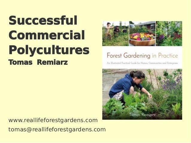 Successful Commercial Polycultures Tomas Remiarz www.reallifeforestgardens.com tomas@reallifeforestgardens.com