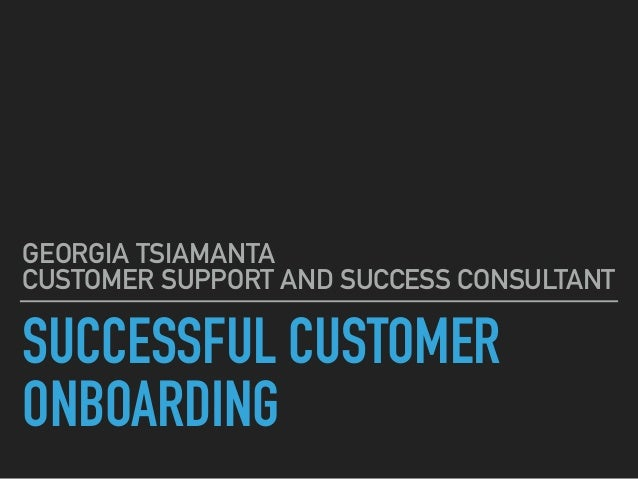 SUCCESSFUL CUSTOMER ONBOARDING GEORGIA TSIAMANTA CUSTOMER SUPPORT AND SUCCESS CONSULTANT