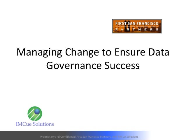 Managing Change to Ensure Data Governance Success Proprietary and Confidential First San Francisco Partners, and IMCue Sol...