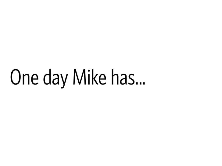 One day Mike has...