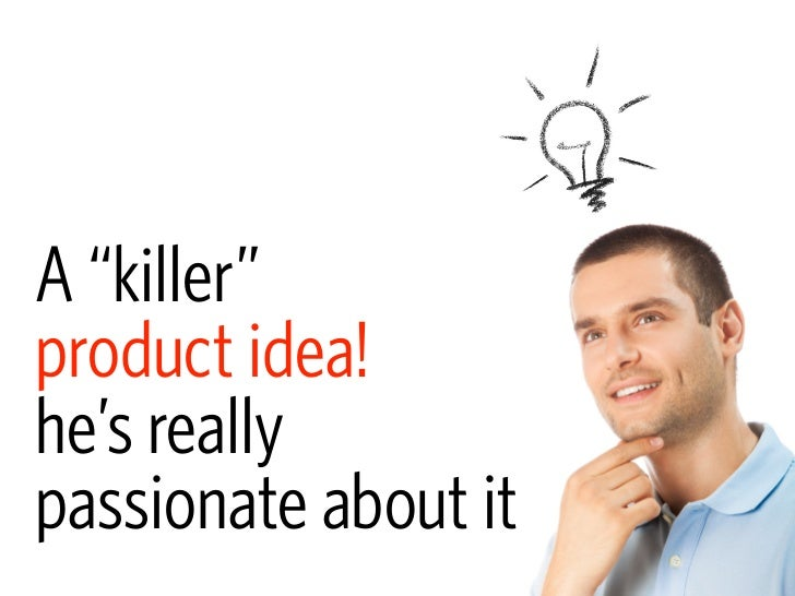 "A ""killer"" product idea! he's really passionate about it"