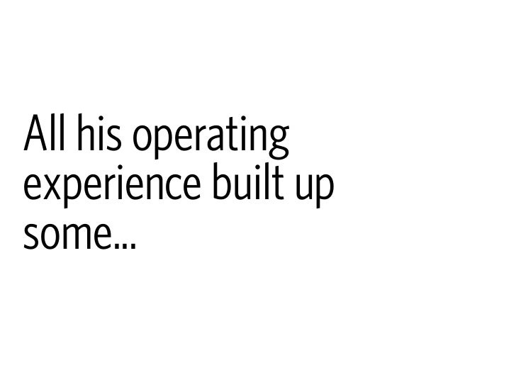 All his operating experience built up some...