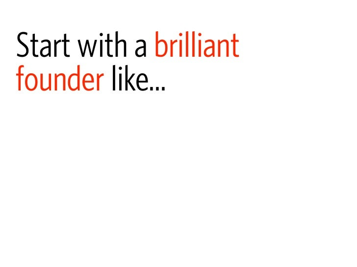 Start with a brilliant founder like...