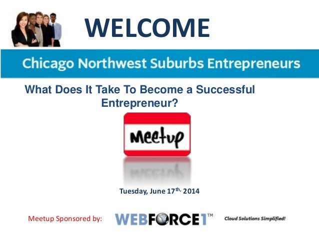 WELCOME Tuesday, June 17th, 2014 What Does It Take To Become a Successful Entrepreneur? Meetup Sponsored by: