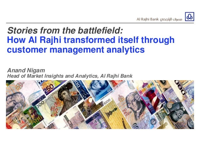 Stories from the battlefield: How Al Rajhi transformed itself through customer management analytics Anand Nigam Head of Ma...