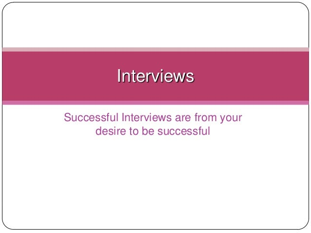 Successful Interviews are from your desire to be successful Interviews