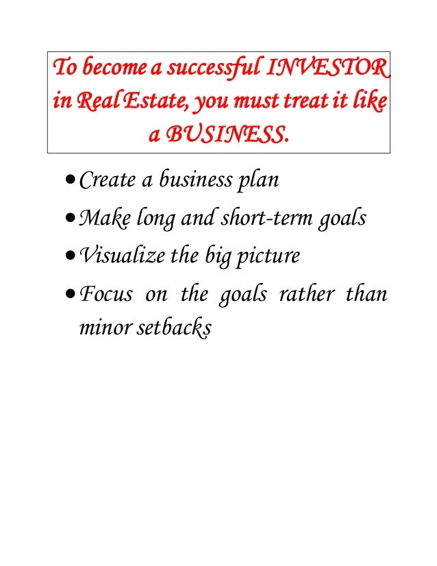 To become a successful INVESTOR  in Real Estate, you must treat it like  a BUSINESS.   Create a business plan   Make lon...
