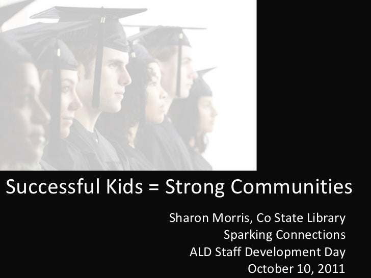 Successful Kids = Strong Communities Sharon Morris, Co State Library Sparking Connections ALD Staff Development Day Octobe...