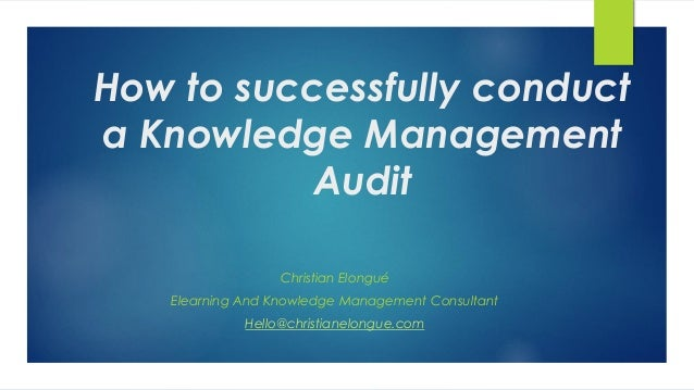 How to successfully conduct a Knowledge Management Audit Christian Elongué Elearning And Knowledge Management Consultant H...