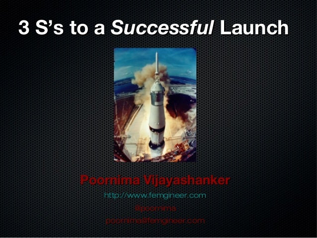 3 S's to a3 S's to a SuccessfulSuccessful LaunchLaunch Poornima VijayashankerPoornima Vijayashanker http://www.femgineer.c...