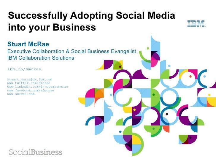 Successfully Adopting Social Mediainto your BusinessStuart McRaeExecutive Collaboration & Social Business EvangelistIBM Co...