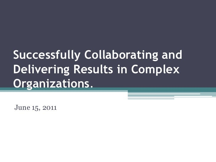 Successfully Collaborating and Delivering Results in Complex Organizations. <br />June 15, 2011<br />