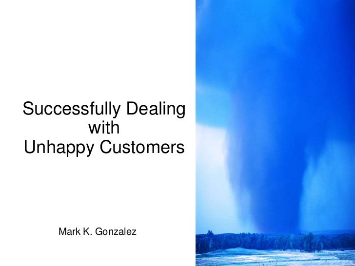 Successfully Dealing with Unhappy Customers<br />Mark K. Gonzalez<br />