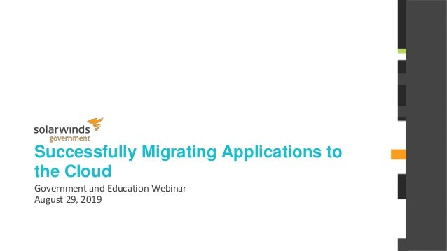 @solarwinds Successfully Migrating Applications to the Cloud Government and Education Webinar August 29, 2019