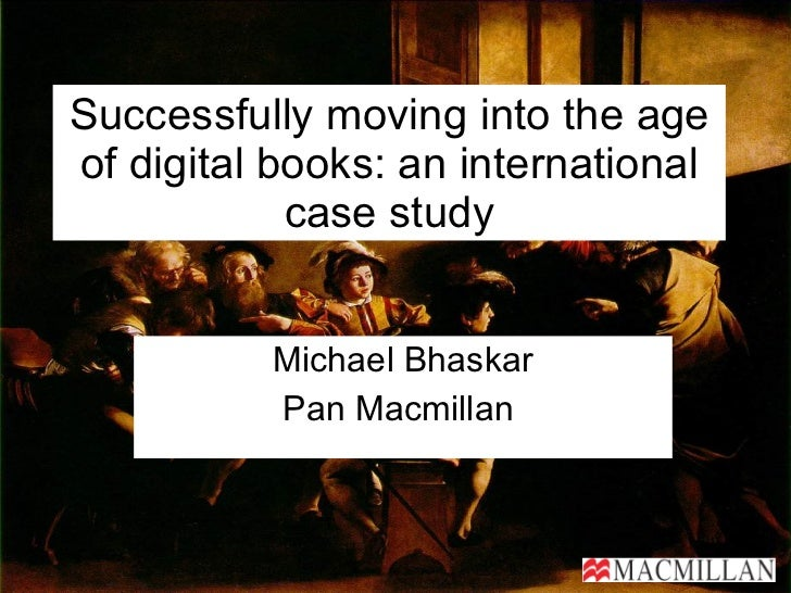 Successfully moving into the age of digital books: an international case study Michael Bhaskar Pan Macmillan