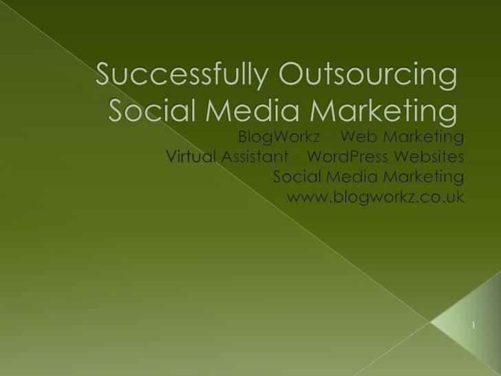 Successfully Outsourcing Social Media Marketing<br />BlogWorkz  - Web Marketing<br />Virtual Assistant – WordPress Website...