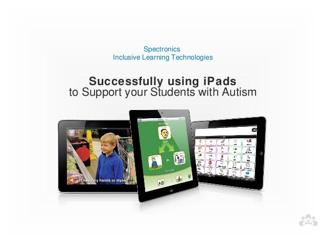 Spectronics        Inclusive Learning Technologies    Successfully using iPadsto Support your Students with Autism
