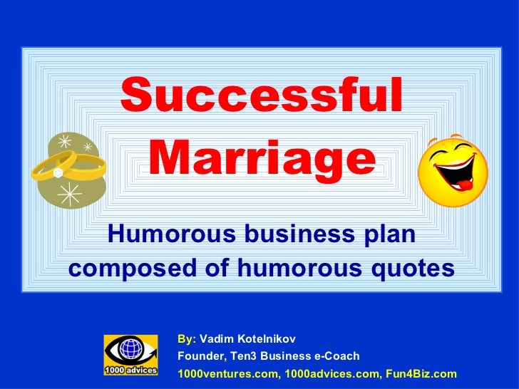 Successful Marriage Humorous business plan composed of humorous quotes By:  Vadim Kotelnikov Founder, Ten3 Business e-Coac...