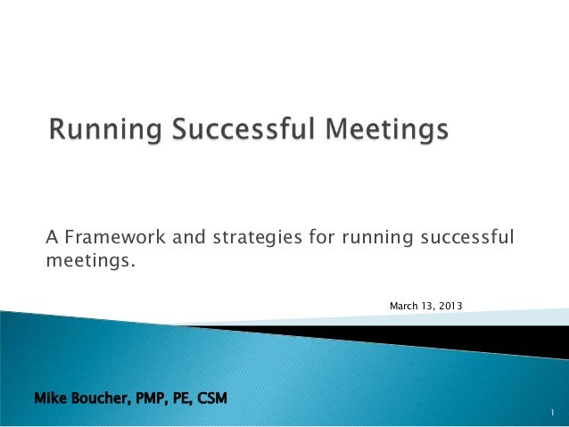 A Framework and strategies for running successful meetings.                                    March 13, 2013Mike Boucher,...