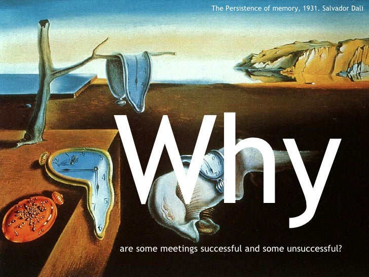 Why   are some meetings successful and some unsuccessful? The Persistence of memory, 1931. Salvador Dali