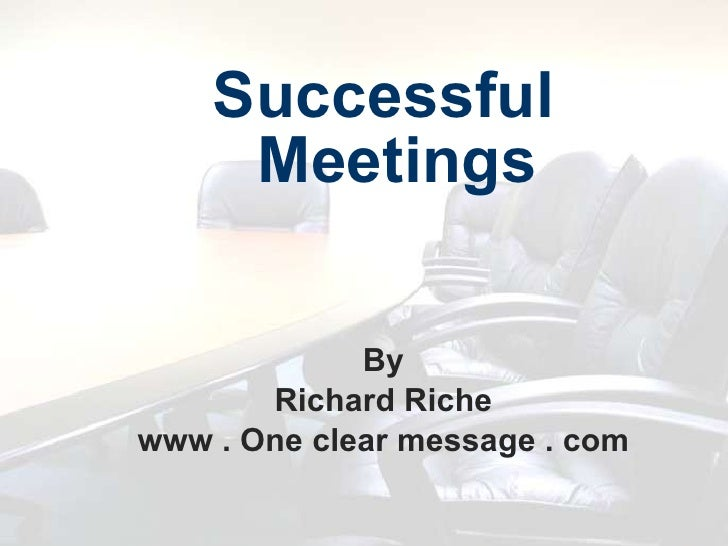 <ul><li>Successful Meetings </li></ul><ul><li>By </li></ul><ul><li>Richard Riche </li></ul><ul><li>www . One clear message...