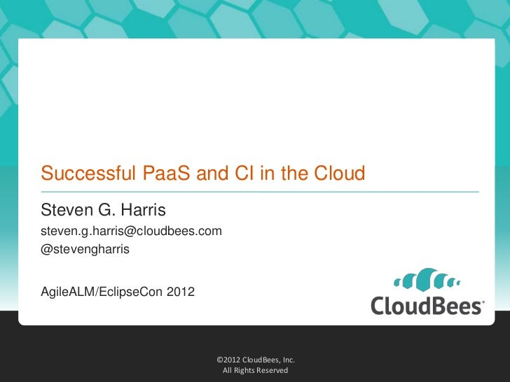 Successful PaaS and CI in the CloudSteven G. Harrissteven.g.harris@cloudbees.com@stevengharrisAgileALM/EclipseCon 2012    ...