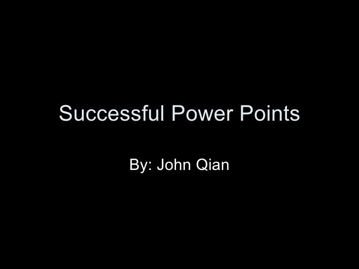 Successful Power Points By: John Qian