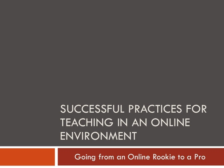 SUCCESSFUL PRACTICES FOR TEACHING IN AN ONLINE ENVIRONMENT Going from an Online Rookie to a Pro