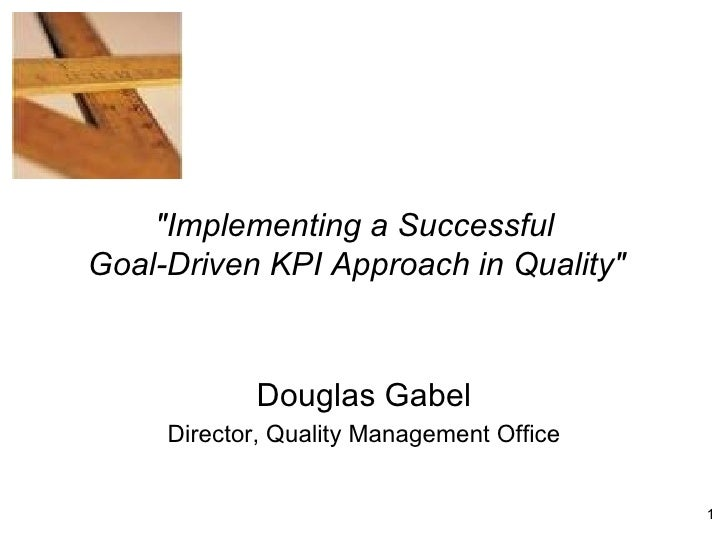 """Douglas Gabel Director, Quality Management Office """"Implementing a Successful  Goal-Driven KPI Approach in Quality&quo..."""