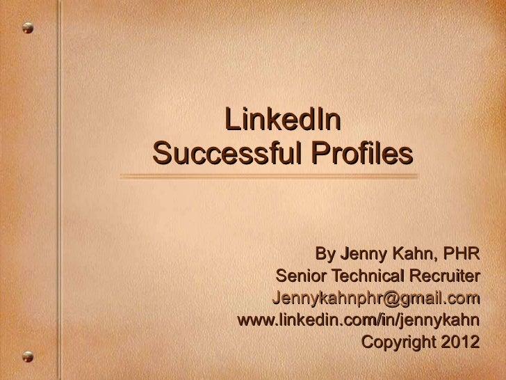 LinkedIn Successful Profiles By Jenny Kahn, PHR Senior Technical Recruiter [email_address] www.linkedin.com/in/jennykahn C...