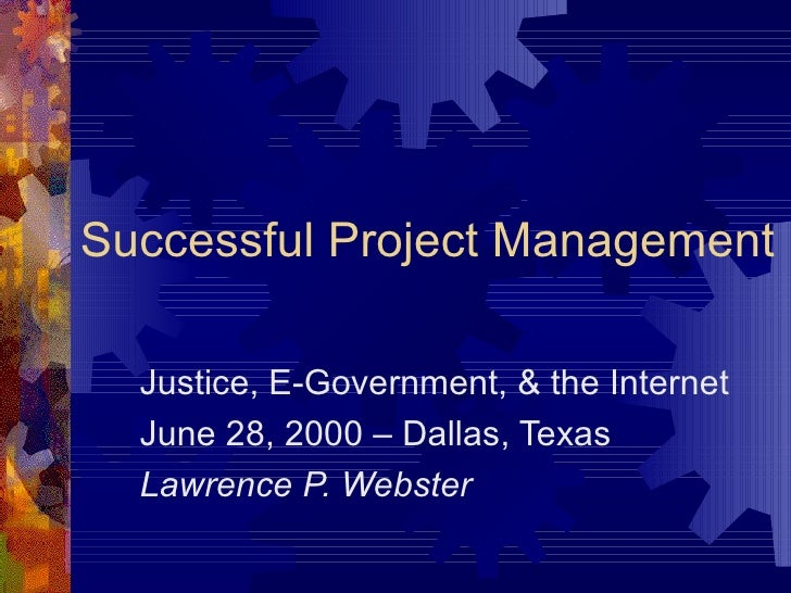 Successful Project Management Justice, E-Government, & the Internet June 28, 2000 – Dallas, Texas Lawrence P. Webster