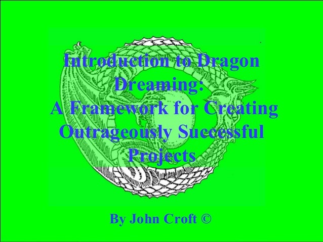 Introduction to Dragon       Dreaming:A Framework for Creating Outrageously Successful        Projects      By John Croft ©