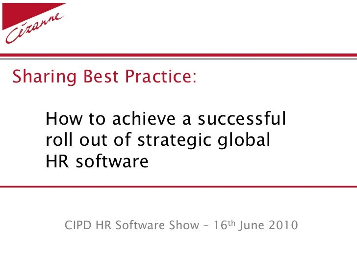 Sharing Best Practice:     How to achieve a successful    roll out of strategic global    HR software         CIPD HR Soft...