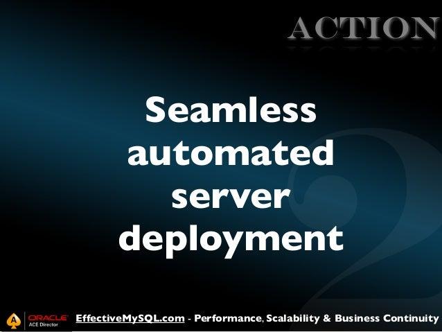 ACTION  Seamless automated server deployment EffectiveMySQL.com - Performance, Scalability & Business Continuity
