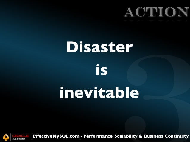 ACTION  Disaster is inevitable EffectiveMySQL.com - Performance, Scalability & Business Continuity