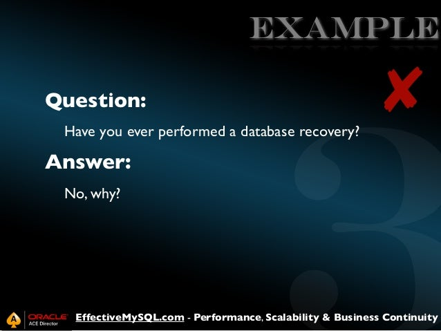 EXAMPLE Question:  ✘  Have you ever performed a database recovery?  Answer: No, why?  EffectiveMySQL.com - Performance, Sc...