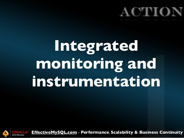 ACTION  Integrated monitoring and instrumentation  EffectiveMySQL.com - Performance, Scalability & Business Continuity