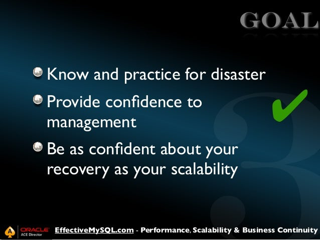 GOAL Know and practice for disaster Provide confidence to management  ✔  Be as confident about your recovery as your scalabi...