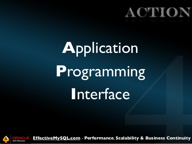 ACTION  Application Programming Interface EffectiveMySQL.com - Performance, Scalability & Business Continuity