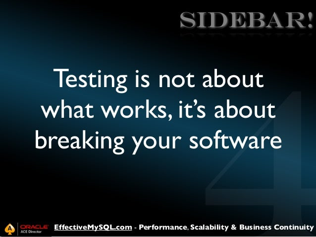 SIDEBAR!  Testing is not about what works, it's about breaking your software  EffectiveMySQL.com - Performance, Scalabilit...