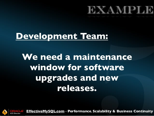 EXAMPLE Development Team: We need a maintenance window for software upgrades and new releases. EffectiveMySQL.com - Perfor...