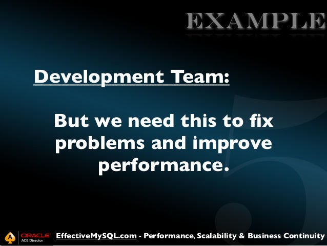EXAMPLE Development Team: But we need this to fix problems and improve performance.  EffectiveMySQL.com - Performance, Scal...
