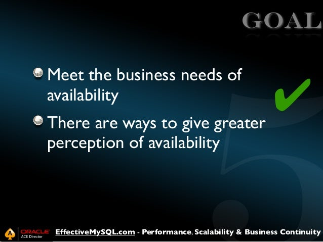 GOAL Meet the business needs of availability There are ways to give greater perception of availability  ✔  EffectiveMySQL....