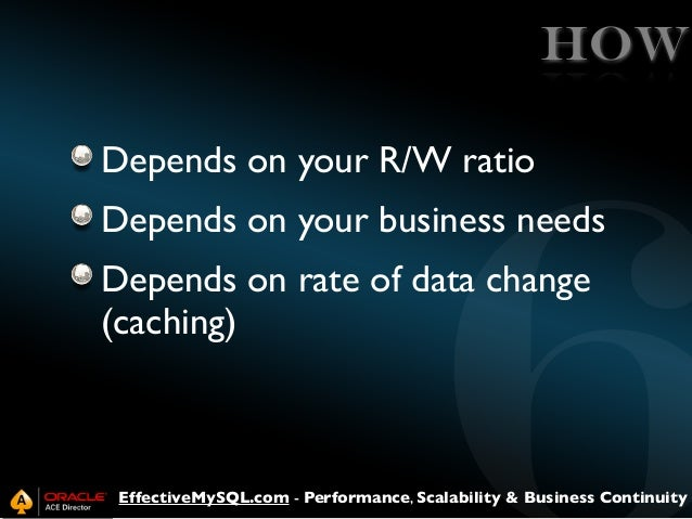 HOW Depends on your R/W ratio Depends on your business needs Depends on rate of data change (caching)  EffectiveMySQL.com ...